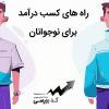 راه های کسب درآمد برای نوجوانان در ایران