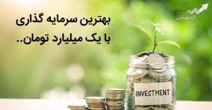 بهترین سرمایه گذاری با 1 میلیارد تومان