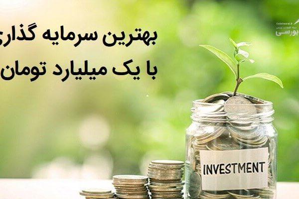 بهترین سرمایه گذاری با ۱ میلیارد تومان